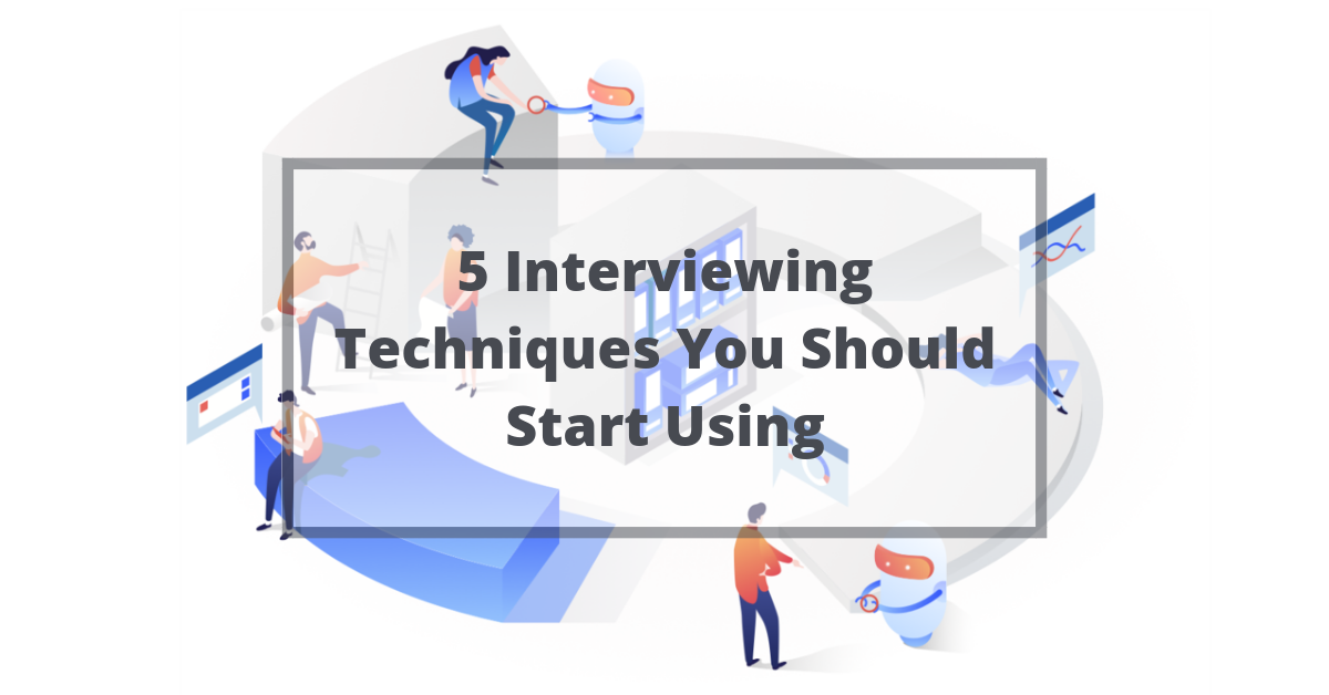 5 Interviewing Techniques You Should Start Using