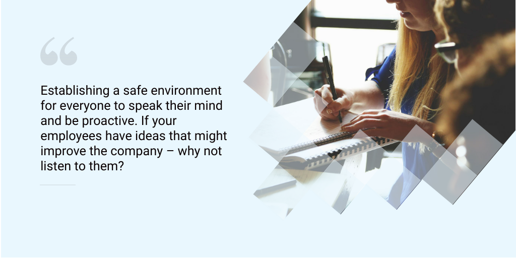 Establishing a safe environment for everyone to speak their mind and be proactive. If your employees have ideas that might improve the company – why not listen to them?